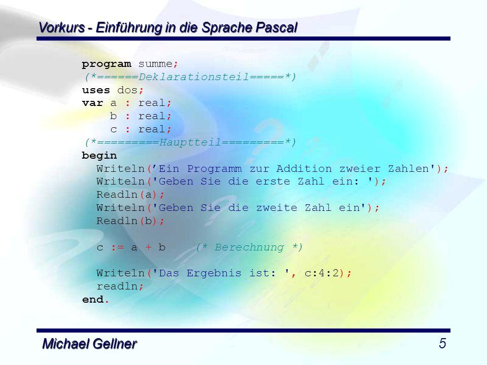 Vorkurs - Einführung in die Sprache Pascal Michael Gellner6 Aufgabe 3: Aufgabe 3: Ein Programm soll eine eingegebene Zahl darauf hin analysieren, ob sie gerade ist oder nicht, und das Ergebnis der Analyse ausgeben.