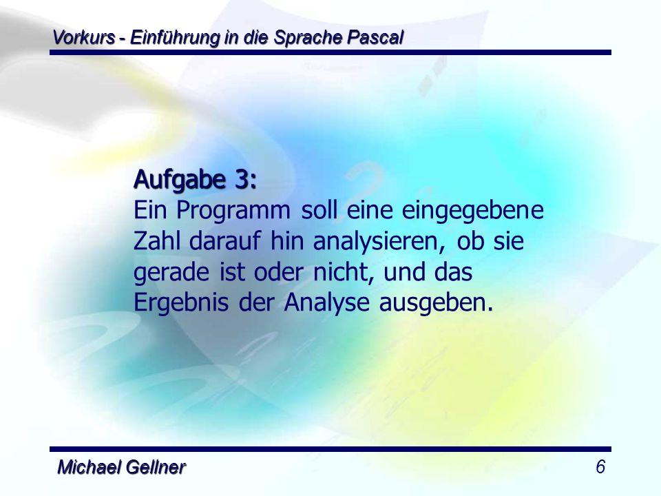 Vorkurs - Einführung in die Sprache Pascal Michael Gellner7 program Gerade; uses dos; var x : integer; begin writeln( Eine Zahl bitte: ); readln(x); if ((x mod 2) = 0) then begin write(x, ist ); writeln( gerade ); end else begin write(x, ist ); writeln( ungerade ); end; readln; end.