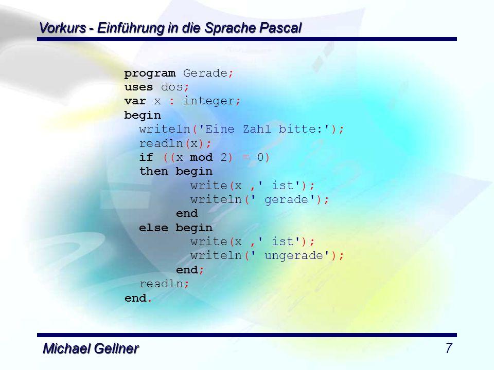 Vorkurs - Einführung in die Sprache Pascal Michael Gellner18 begin repeat Writeln( Geben Sie eine Temperatur ein: ); Readln(Temperatur); Writeln( (a) Von Celsius zu Fahrenheit rechnen? ); Writeln( (b) Von Fahrenheit zu Celsius rechnen? ); Readln(Eingabe); case Eingabe of a , A : Temperatur := CelsToFahr(Temperatur); b , B : Temperatur := FahrToCels(Temperatur); else Writeln( Ein falscher Buchstabe! ); end; Writeln(Temperatur:4:2); Writeln( Weiter.