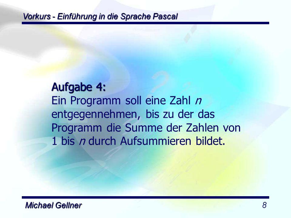 Vorkurs - Einführung in die Sprache Pascal Michael Gellner9 program ForLoop; uses dos; var sum : integer; i, n : integer; begin sum := 0; readln(n); for i := 0 to n do begin sum := sum + i; end; writeln(sum); readln; end.