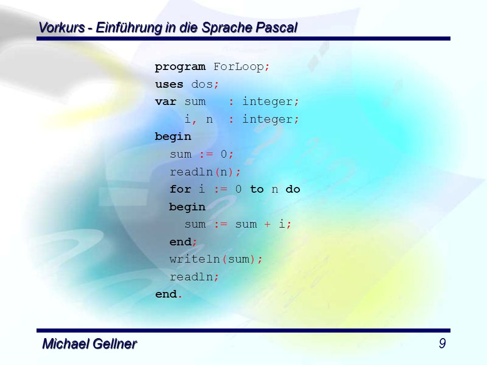 Vorkurs - Einführung in die Sprache Pascal Michael Gellner9 program ForLoop; uses dos; var sum : integer; i, n : integer; begin sum := 0; readln(n); for i := 0 to n do begin sum := sum + i; end; writeln(sum); readln; end.