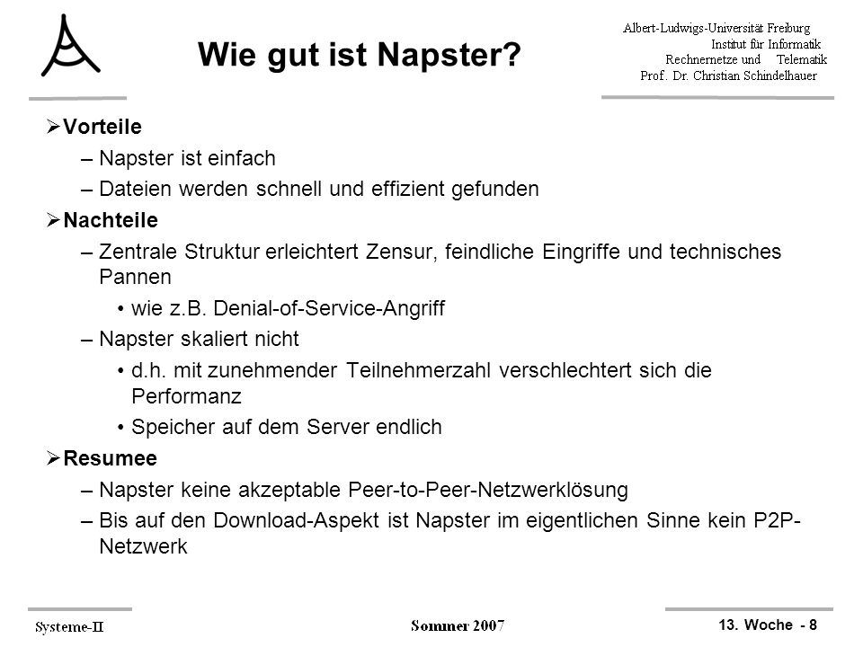 13. Woche - 8 Wie gut ist Napster?  Vorteile –Napster ist einfach –Dateien werden schnell und effizient gefunden  Nachteile –Zentrale Struktur erlei