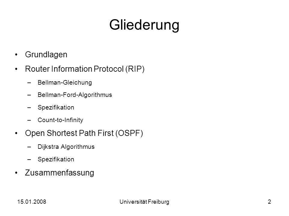 Routing Information Protocol Definition in RFC1058 Kostenfunktion zu Nachbarn konstant Maximal zulässige Kosten = 15 (16 Infinität) –Beschränkung in Netzgröße auf Durchmesser 15 30 sekündliche Austausch der Distanzvektoren –7,5 Minuten für komplette Netzaktualisierung (=Konvergenz) 15.01.200813Universität Freiburg