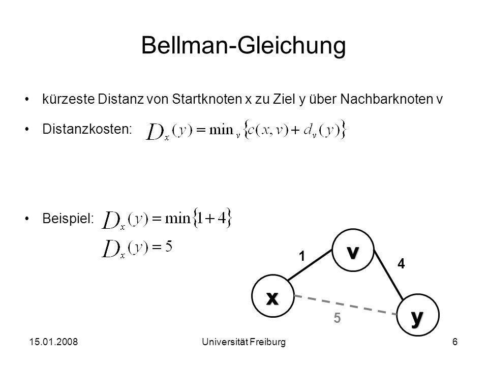 Distanzvektoren Distanz-Vector Routing Algorithmen –Knoten kennen nur einen Teil des Netzwerks –Knoten lernen stetig hinzu Erweiterung der Bellman-Gleichung um Distanzvektor: 15.01.20087Universität Freiburg