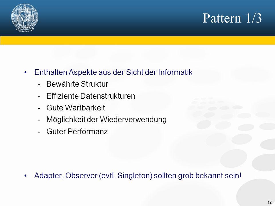 12 Pattern 1/3 Enthalten Aspekte aus der Sicht der Informatik - Bewährte Struktur - Effiziente Datenstrukturen - Gute Wartbarkeit - Möglichkeit der Wi