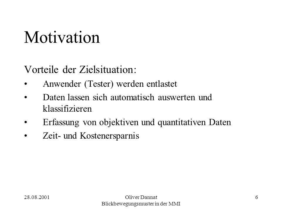 28.08.2001Oliver Dannat Blickbewegungsmuster in der MMI 6 Motivation Vorteile der Zielsituation: Anwender (Tester) werden entlastet Daten lassen sich automatisch auswerten und klassifizieren Erfassung von objektiven und quantitativen Daten Zeit- und Kostenersparnis
