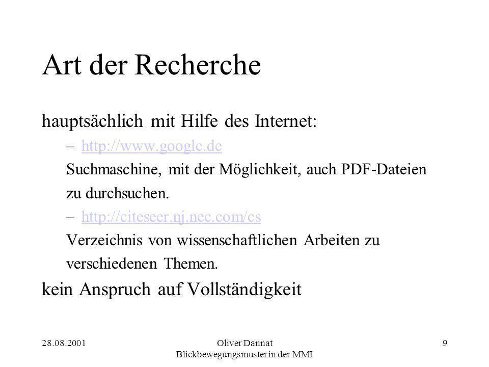 28.08.2001Oliver Dannat Blickbewegungsmuster in der MMI 9 Art der Recherche hauptsächlich mit Hilfe des Internet: –http://www.google.dehttp://www.google.de Suchmaschine, mit der Möglichkeit, auch PDF-Dateien zu durchsuchen.