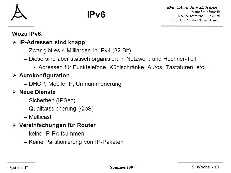 9. Woche - 10 IPv6 Wozu IPv6:  IP-Adressen sind knapp –Zwar gibt es 4 Milliarden in IPv4 (32 Bit) –Diese sind aber statisch organisiert in Netzwerk u
