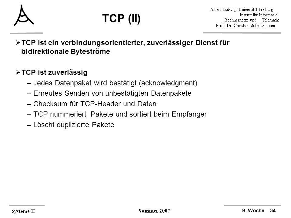 9. Woche - 34 TCP (II)  TCP ist ein verbindungsorientierter, zuverlässiger Dienst für bidirektionale Byteströme  TCP ist zuverlässig –Jedes Datenpak