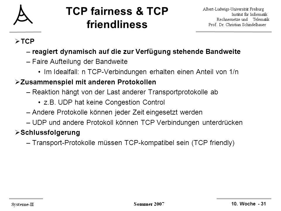 10. Woche - 31 TCP fairness & TCP friendliness  TCP –reagiert dynamisch auf die zur Verfügung stehende Bandweite –Faire Aufteilung der Bandweite Im I