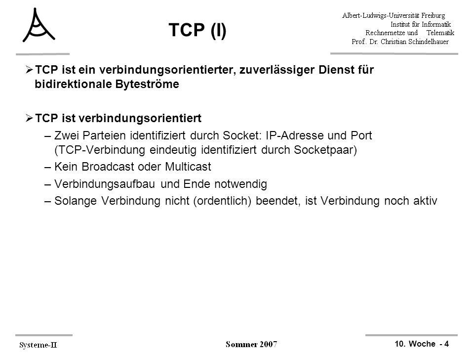10. Woche - 4 TCP (I)  TCP ist ein verbindungsorientierter, zuverlässiger Dienst für bidirektionale Byteströme  TCP ist verbindungsorientiert –Zwei