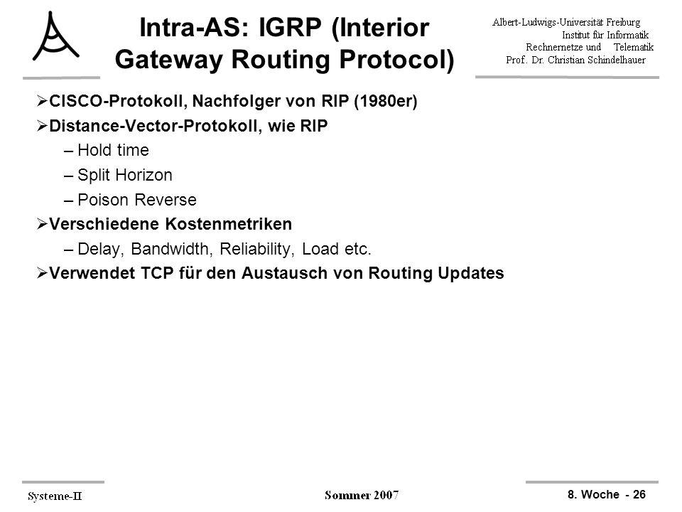 8. Woche - 26 Intra-AS: IGRP (Interior Gateway Routing Protocol)  CISCO-Protokoll, Nachfolger von RIP (1980er)  Distance-Vector-Protokoll, wie RIP –