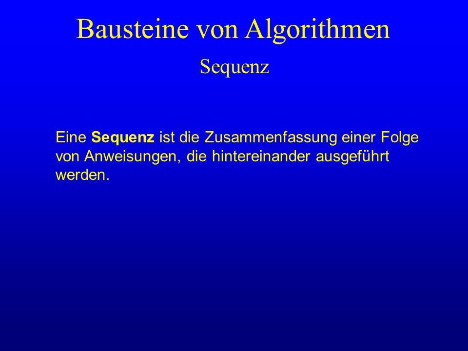 Bausteine von Algorithmen Eine Sequenz ist die Zusammenfassung einer Folge von Anweisungen, die hintereinander ausgeführt werden. Sequenz