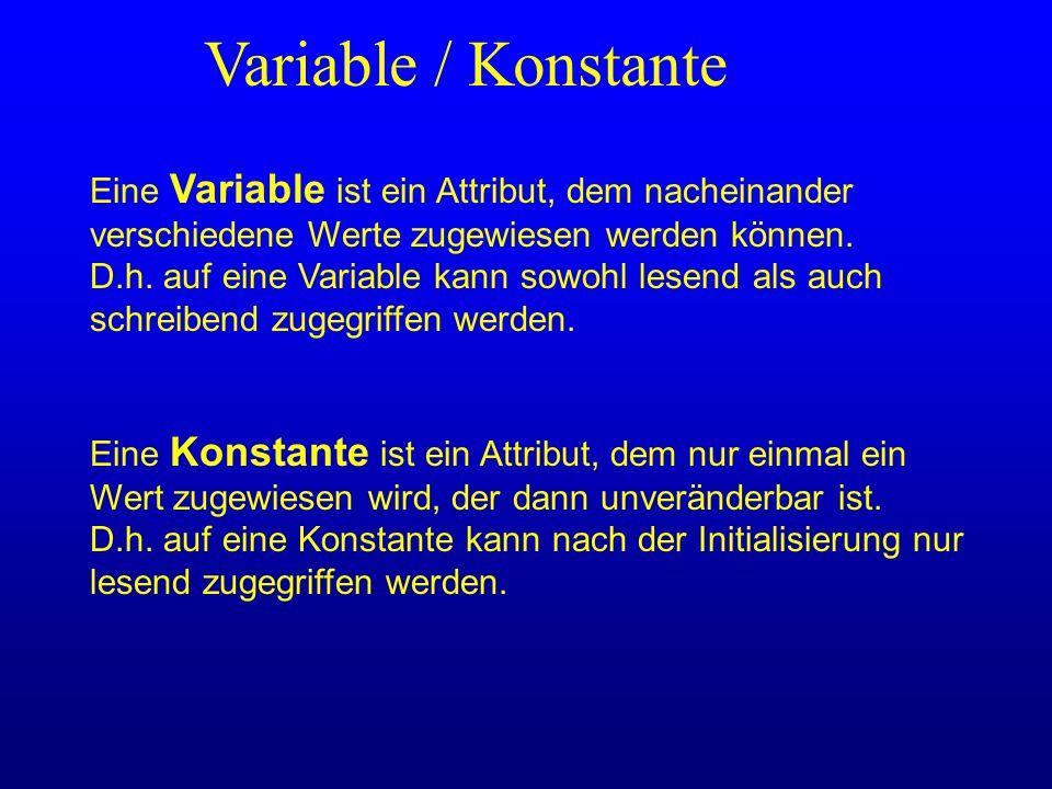 Variable / Konstante Eine Variable ist ein Attribut, dem nacheinander verschiedene Werte zugewiesen werden können. D.h. auf eine Variable kann sowohl