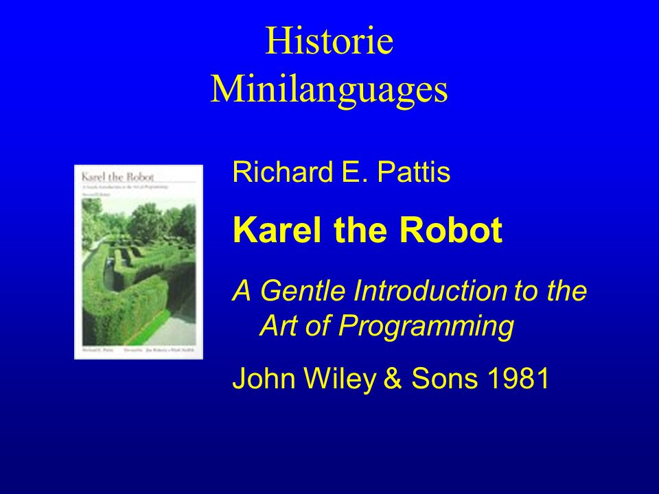 Historie Minilanguages Richard E. Pattis Karel the Robot A Gentle Introduction to the Art of Programming John Wiley & Sons 1981