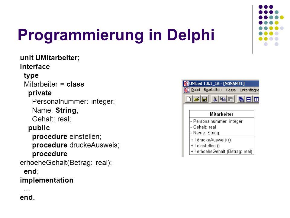 Programmierung in Delphi unit UMitarbeiter; interface type Mitarbeiter = class private Personalnummer: integer; Name: String; Gehalt: real; public procedure einstellen; procedure druckeAusweis; procedure erhoeheGehalt(Betrag: real); end; implementation...