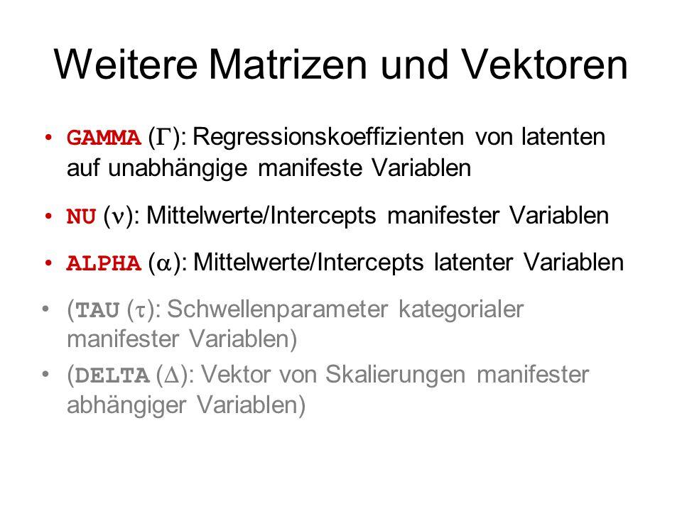 Weitere Matrizen und Vektoren GAMMA (  ): Regressionskoeffizienten von latenten auf unabhängige manifeste Variablen NU ( ): Mittelwerte/Intercepts manifester Variablen ALPHA (  ): Mittelwerte/Intercepts latenter Variablen ( TAU (  ): Schwellenparameter kategorialer manifester Variablen) ( DELTA (  ): Vektor von Skalierungen manifester abhängiger Variablen)