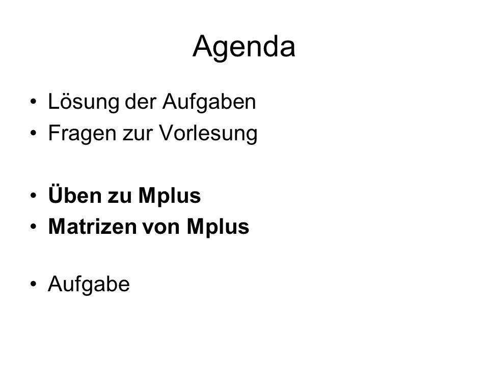 Agenda Lösung der Aufgaben Fragen zur Vorlesung Üben zu Mplus Matrizen von Mplus Aufgabe