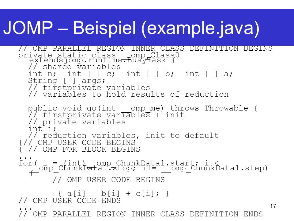 17 JOMP – Beispiel (example.java) // OMP PARALLEL REGION INNER CLASS DEFINITION BEGINS private static class __omp_Class0 extendsjomp.runtime.BusyTask