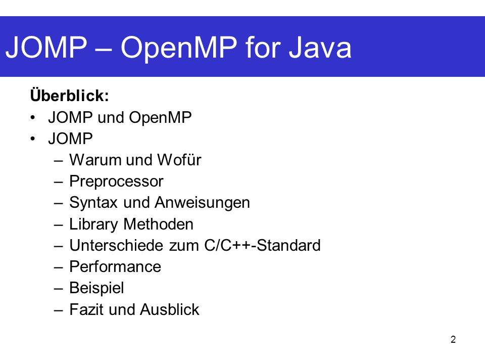 2 JOMP – OpenMP for Java Überblick: JOMP und OpenMP JOMP –Warum und Wofür –Preprocessor –Syntax und Anweisungen –Library Methoden –Unterschiede zum C/C++-Standard –Performance –Beispiel –Fazit und Ausblick