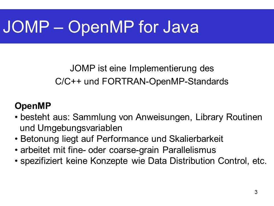3 JOMP – OpenMP for Java JOMP ist eine Implementierung des C/C++ und FORTRAN-OpenMP-Standards OpenMP besteht aus: Sammlung von Anweisungen, Library Routinen und Umgebungsvariablen Betonung liegt auf Performance und Skalierbarkeit arbeitet mit fine- oder coarse-grain Parallelismus spezifiziert keine Konzepte wie Data Distribution Control, etc.