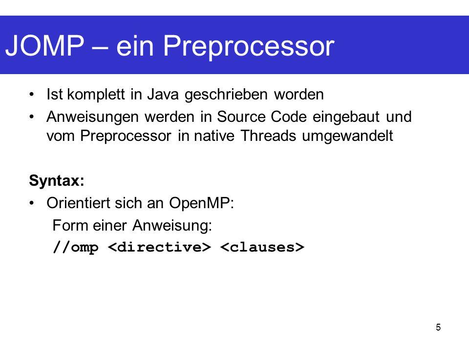 5 JOMP – ein Preprocessor Ist komplett in Java geschrieben worden Anweisungen werden in Source Code eingebaut und vom Preprocessor in native Threads umgewandelt Syntax: Orientiert sich an OpenMP: Form einer Anweisung: //omp