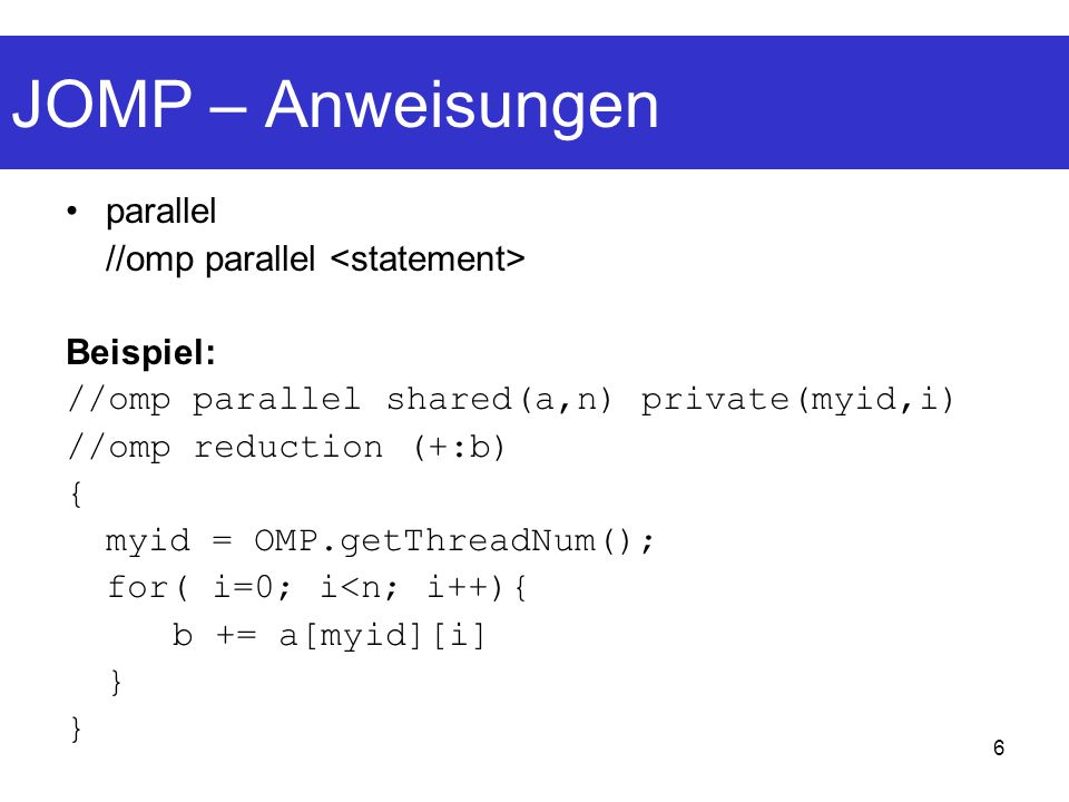 17 JOMP – Beispiel (example.java) // OMP PARALLEL REGION INNER CLASS DEFINITION BEGINS private static class __omp_Class0 extendsjomp.runtime.BusyTask { // shared variables int n; int [ ] c; int [ ] b; int [ ] a; String [ ] args; // firstprivate variables // variables to hold results of reduction public void go(int __omp_me) throws Throwable { // firstprivate variables + init // private variables int i; // reduction variables, init to default {// OMP USER CODE BEGINS { // OMP FOR BLOCK BEGINS...
