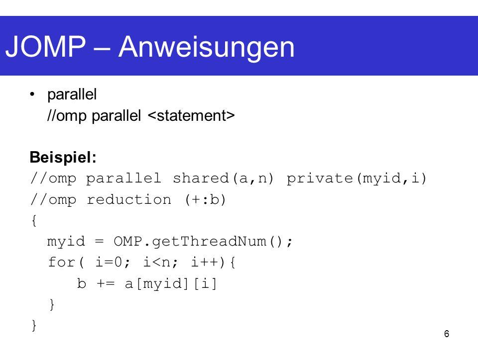 6 JOMP – Anweisungen parallel //omp parallel Beispiel: //omp parallel shared(a,n) private(myid,i) //omp reduction (+:b) { myid = OMP.getThreadNum(); f