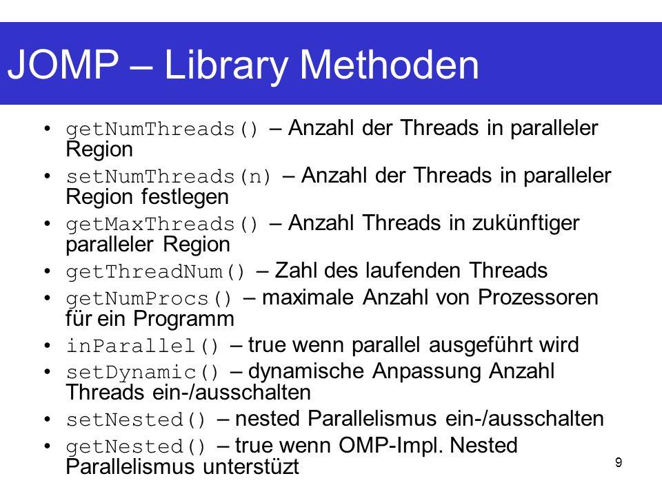 9 JOMP – Library Methoden getNumThreads() – Anzahl der Threads in paralleler Region setNumThreads(n) – Anzahl der Threads in paralleler Region festlegen getMaxThreads() – Anzahl Threads in zukünftiger paralleler Region getThreadNum() – Zahl des laufenden Threads getNumProcs() – maximale Anzahl von Prozessoren für ein Programm inParallel() – true wenn parallel ausgeführt wird setDynamic() – dynamische Anpassung Anzahl Threads ein-/ausschalten setNested() – nested Parallelismus ein-/ausschalten getNested() – true wenn OMP-Impl.