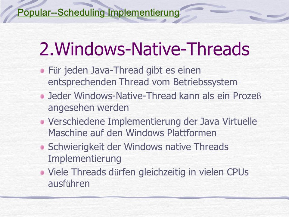 2.Windows-Native-Threads F ü r jeden Java-Thread gibt es einen entsprechenden Thread vom Betriebssystem Jeder Windows-Native-Thread kann als ein Proze ß angesehen werden Verschiedene Implementierung der Java Virtuelle Maschine auf den Windows Plattformen Schwierigkeit der Windows native Threads Implementierung Viele Threads d ü rfen gleichzeitig in vielen CPUs ausf ü hren Popular--Scheduling Implementierung