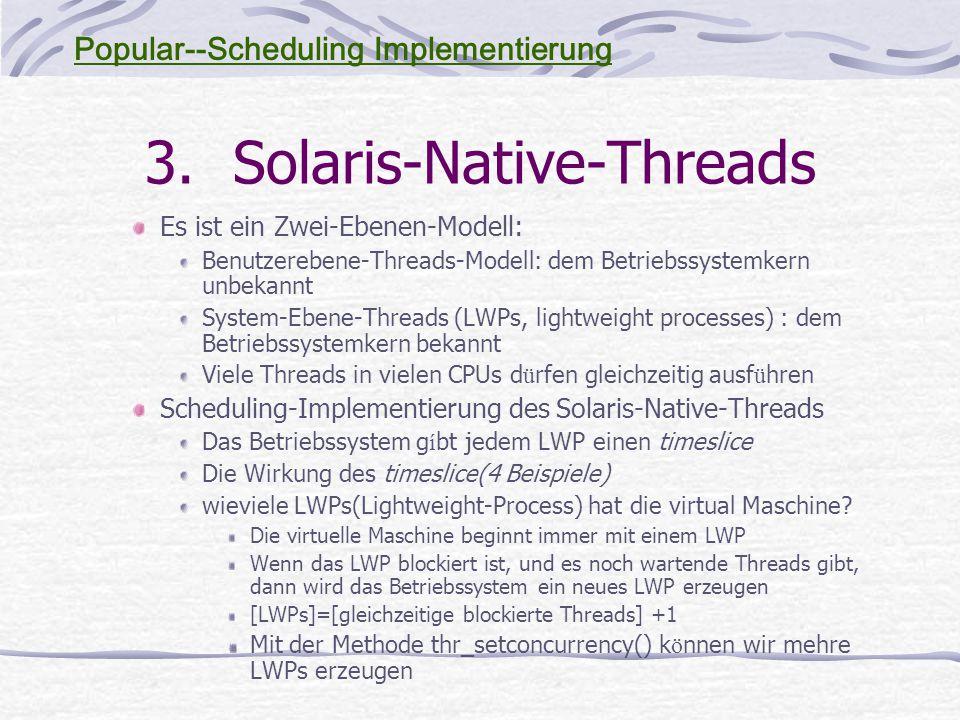3.Solaris-Native-Threads Es ist ein Zwei-Ebenen-Modell: Benutzerebene-Threads-Modell: dem Betriebssystemkern unbekannt System-Ebene-Threads (LWPs, lightweight processes) : dem Betriebssystemkern bekannt Viele Threads in vielen CPUs d ü rfen gleichzeitig ausf ü hren Scheduling-Implementierung des Solaris-Native-Threads Das Betriebssystem g í bt jedem LWP einen timeslice Die Wirkung des timeslice(4 Beispiele) wieviele LWPs(Lightweight-Process) hat die virtual Maschine.