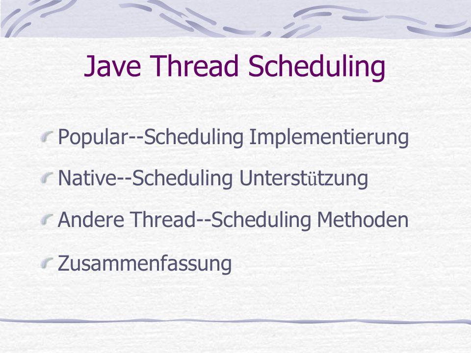 Windows-Native-Threads (2) Windows-Native-Threads Scheduling Abbildungstabelle von Java-Thread Priort ä ten auf Win32- Plattform 7 Windows Threads Priorit ä ten f ü r 11 Java Threads Priorit ä ten 5 Scheduling Klassen f ü r 7 Windows Threads Priorit ä ten Andere wichtige Faktoren, die Thread-Priorit ä t affektieren Priorit ä t Vererbung Timeslice: Jeder Thread mit der gleichen Priorit ä t kriegt ungef ä hr gleiche CPU Zeit Priorit ä t Hochschieben Popular--Scheduling Implementierung