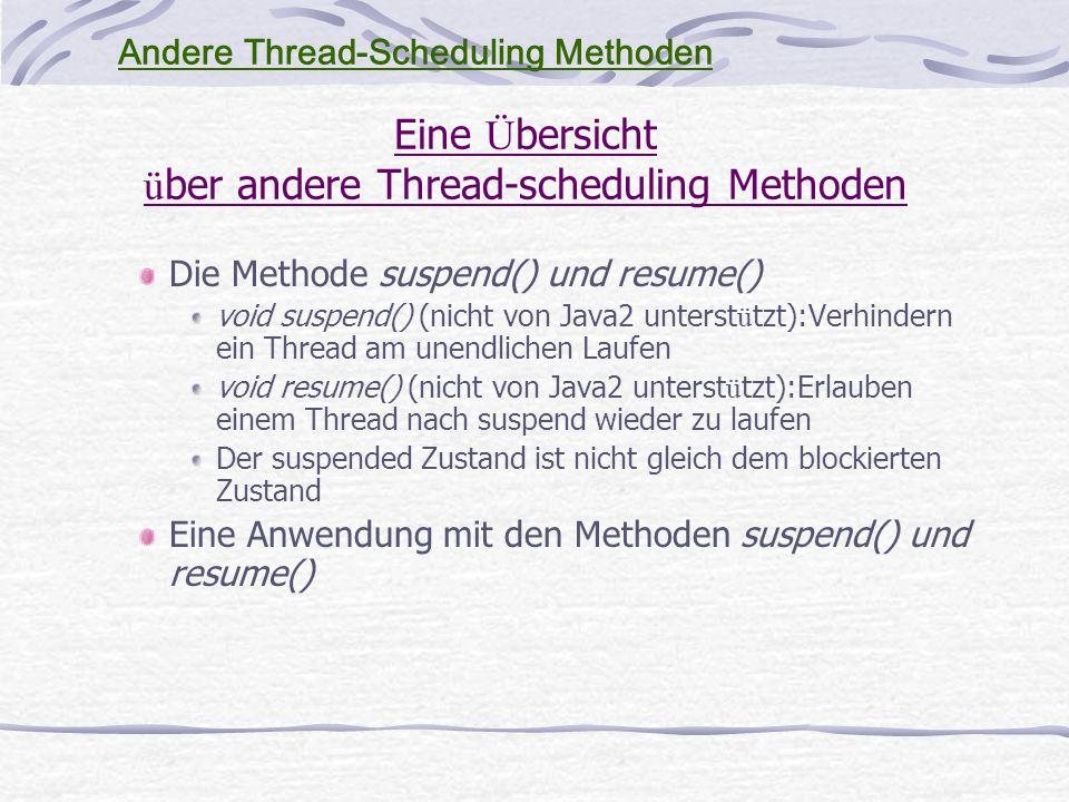 Eine Ü bersicht ü ber andere Thread-scheduling Methoden Die Methode suspend() und resume() void suspend() (nicht von Java2 unterst ü tzt):Verhindern ein Thread am unendlichen Laufen void resume() (nicht von Java2 unterst ü tzt):Erlauben einem Thread nach suspend wieder zu laufen Der suspended Zustand ist nicht gleich dem blockierten Zustand Eine Anwendung mit den Methoden suspend() und resume() Andere Thread-Scheduling Methoden