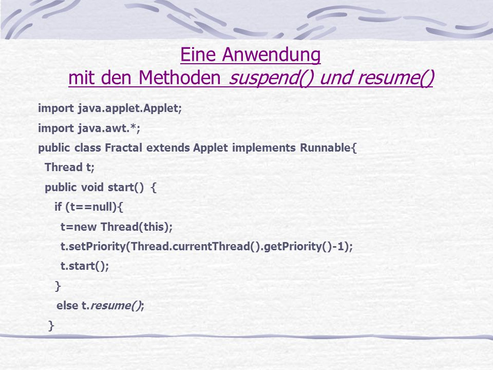 Eine Anwendung mit den Methoden suspend() und resume() import java.applet.Applet; import java.awt.*; public class Fractal extends Applet implements Ru