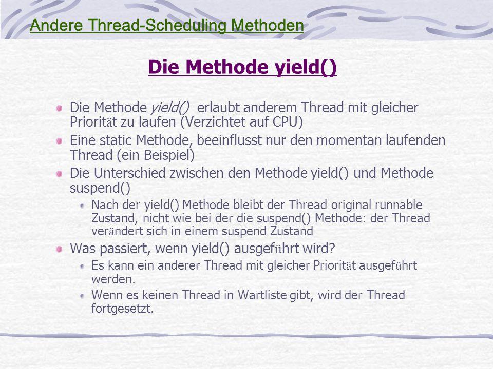 Die Methode yield() Die Methode yield() erlaubt anderem Thread mit gleicher Priorit ä t zu laufen (Verzichtet auf CPU) Eine static Methode, beeinflusst nur den momentan laufenden Thread (ein Beispiel) Die Unterschied zwischen den Methode yield() und Methode suspend() Nach der yield() Methode bleibt der Thread original runnable Zustand, nicht wie bei der die suspend() Methode: der Thread ver ä ndert sich in einem suspend Zustand Was passiert, wenn yield() ausgef ü hrt wird.