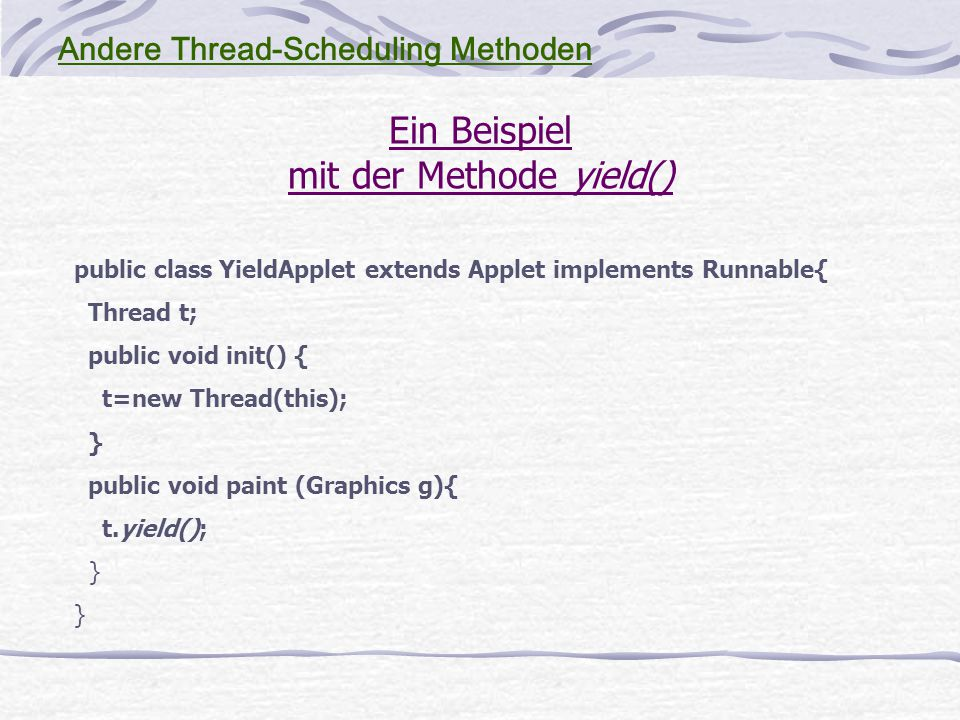 Ein Beispiel mit der Methode yield() public class YieldApplet extends Applet implements Runnable{ Thread t; public void init() { t=new Thread(this); } public void paint (Graphics g){ t.yield(); } Andere Thread-Scheduling Methoden