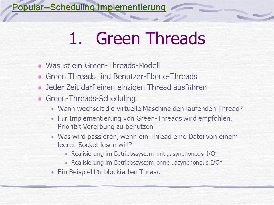 1.Green Threads Was ist ein Green-Threads-Modell Green Threads sind Benutzer-Ebene-Threads Jeder Zeit darf einen einzigen Thread ausf ü hren Green-Threads-Scheduling Wann wechselt die virtuelle Maschine den laufenden Thread.