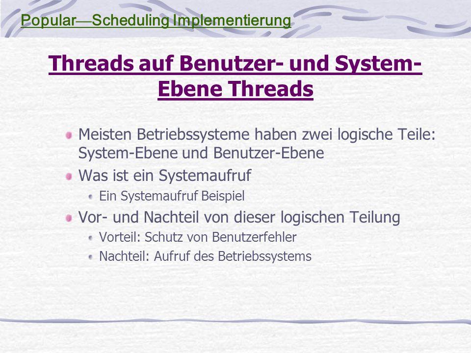 Threads auf Benutzer- und System- Ebene Threads Meisten Betriebssysteme haben zwei logische Teile: System-Ebene und Benutzer-Ebene Was ist ein Systemaufruf Ein Systemaufruf Beispiel Vor- und Nachteil von dieser logischen Teilung Vorteil: Schutz von Benutzerfehler Nachteil: Aufruf des Betriebssystems Popular — Scheduling Implementierung