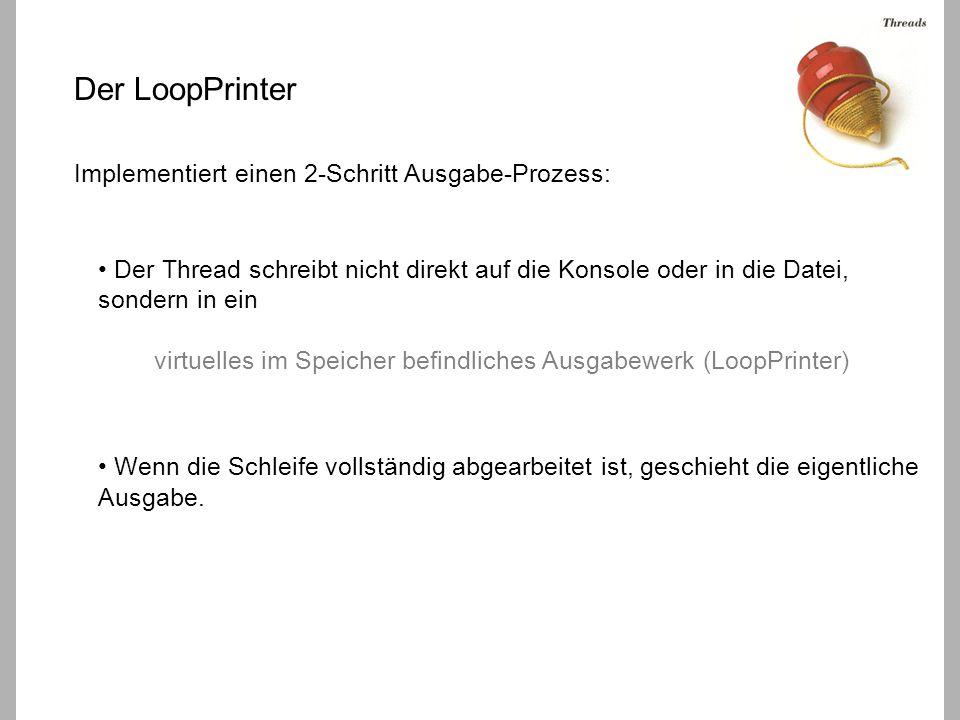 Der LoopPrinter Implementiert einen 2-Schritt Ausgabe-Prozess: Der Thread schreibt nicht direkt auf die Konsole oder in die Datei, sondern in ein virtuelles im Speicher befindliches Ausgabewerk (LoopPrinter) Wenn die Schleife vollständig abgearbeitet ist, geschieht die eigentliche Ausgabe.