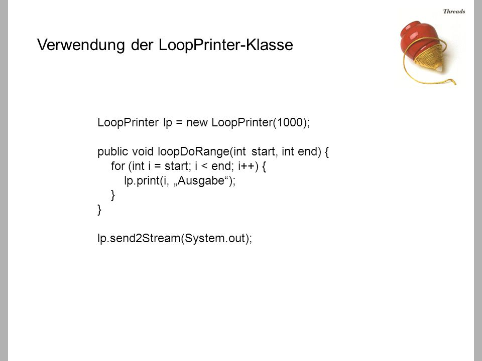 "LoopPrinter lp = new LoopPrinter(1000); public void loopDoRange(int start, int end) { for (int i = start; i < end; i++) { lp.print(i, ""Ausgabe ); } } lp.send2Stream(System.out); Verwendung der LoopPrinter-Klasse"