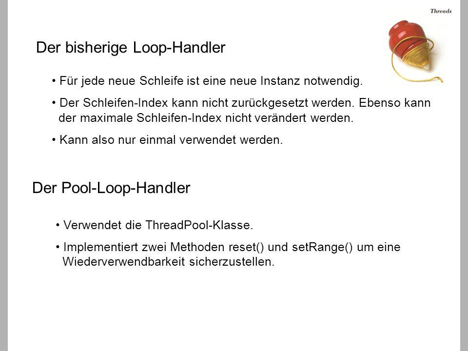 Die Methode loopProcess() public void loopProcess() { /* aus LoopHandler.java */ for (int i = 0; i < numThreads; i++) { lookupThreads[i] = new Thread(this); lookupThreads[i].start(); } for (int i = 0; i < numThreads; i++) { try { lookupThreads[i].join(); } catch(Exception e) {} } } public void loopProcess() { /* aus PoolLoopHandler.java */ reset(); for (int i = 0; i < numThreads; i++) { poolThreads.addRequest(this); } try { poolThreads.waitForAll(); } catch(Exception e) {} } für jeden Aufruf von loopProcess() werden neue threads erzeugt.