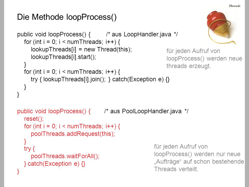 Die Methode loopProcess() public void loopProcess() { /* aus LoopHandler.java */ for (int i = 0; i < numThreads; i++) { lookupThreads[i] = new Thread(this); lookupThreads[i].start(); } for (int i = 0; i < numThreads; i++) { try { lookupThreads[i].join(); } catch(Exception e) {} } } public void loopProcess() { /* aus PoolLoopHandler.java */ reset(); for (int i = 0; i < numThreads; i++) { poolThreads.addRequest(this); } try { poolThreads.waitForAll(); } catch(Exception e) {} } für jeden Aufruf von loopProcess() werden neue threads erzeugt.
