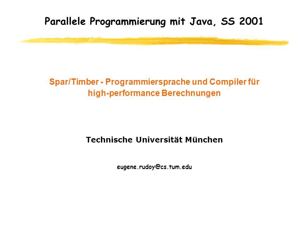 Parallele Programmierung mit Java, SS 2001 Spar/Timber - Programmiersprache und Compiler für high-performance Berechnungen Technische Universität München eugene.rudoy@cs.tum.edu