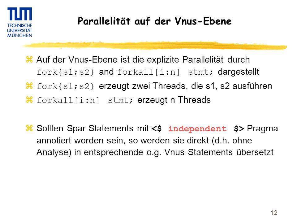 12 Parallelität auf der Vnus-Ebene  Auf der Vnus-Ebene ist die explizite Parallelität durch fork{s1;s2} and forkall[i:n] stmt; dargestellt  fork{s1;s2} erzeugt zwei Threads, die s1, s2 ausführen  forkall[i:n] stmt; erzeugt n Threads  Sollten Spar Statements mit Pragma annotiert worden sein, so werden sie direkt (d.h.