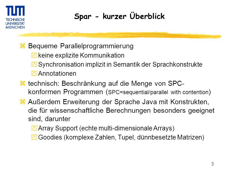 3 Spar - kurzer Überblick zBequeme Parallelprogrammierung ykeine explizite Kommunikation ySynchronisation implizit in Semantik der Sprachkonstrukte yAnnotationen ztechnisch: Beschränkung auf die Menge von SPC- konformen Programmen ( SPC=sequential/parallel with contention ) zAußerdem Erweiterung der Sprache Java mit Konstrukten, die für wissenschaftliche Berechnungen besonders geeignet sind, darunter yArray Support (echte multi-dimensionale Arrays) yGoodies (komplexe Zahlen, Tupel, dünnbesetzte Matrizen)