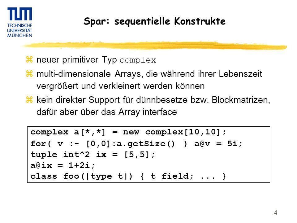 5 Spar: each und foreach Statements  each { s1; s2 } das gesamte Statement – sequentiell die inneren Statements - in willkürlicher Reihenfolge und mit Pragma auch parallel  foreach( i:- 0:N ) { a[i]=0; stmt; } Statements einer einzelnen Iteration – sequentiell ( wenn nichts anderes gesagt ) die Iterationen – in willkürlicher Reihenfolge