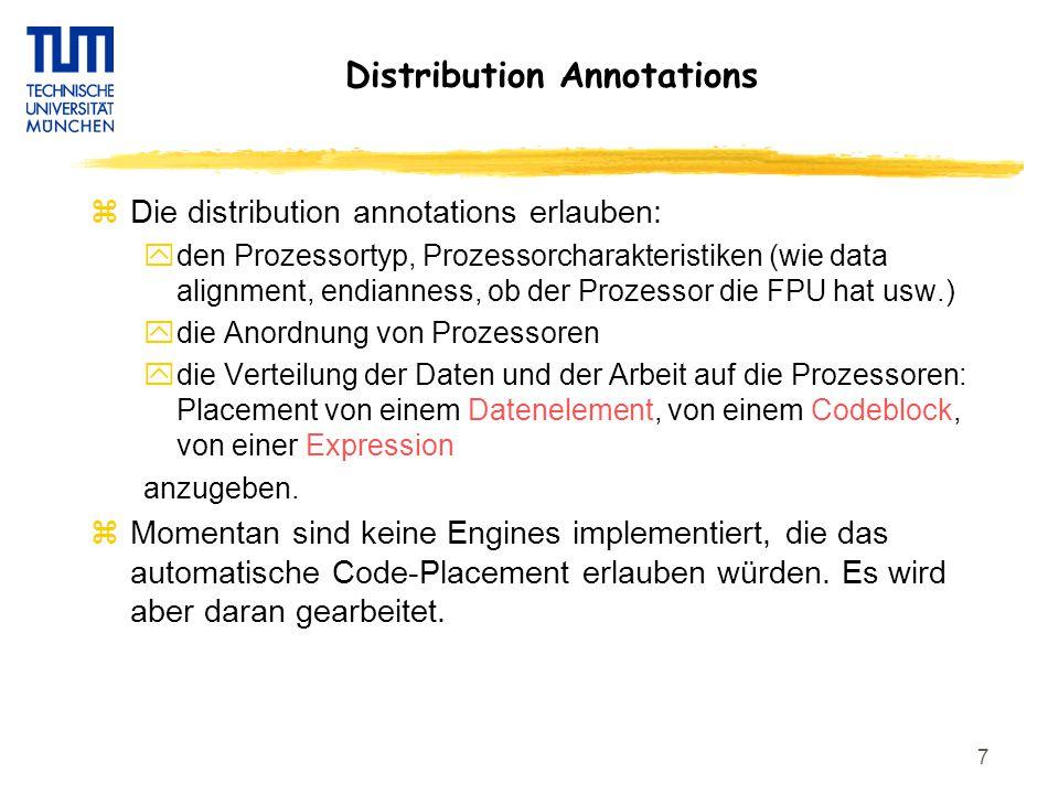 7 Distribution Annotations zDie distribution annotations erlauben: yden Prozessortyp, Prozessorcharakteristiken (wie data alignment, endianness, ob der Prozessor die FPU hat usw.) ydie Anordnung von Prozessoren ydie Verteilung der Daten und der Arbeit auf die Prozessoren: Placement von einem Datenelement, von einem Codeblock, von einer Expression anzugeben.