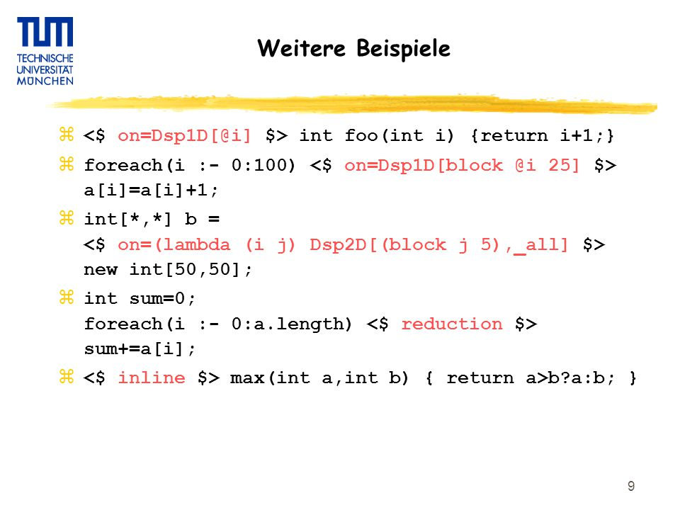 9 Weitere Beispiele z int foo(int i) {return i+1;} zforeach(i :- 0:100) a[i]=a[i]+1; zint[*,*] b = new int[50,50]; zint sum=0; foreach(i :- 0:a.length) sum+=a[i]; z max(int a,int b) { return a>b a:b; }