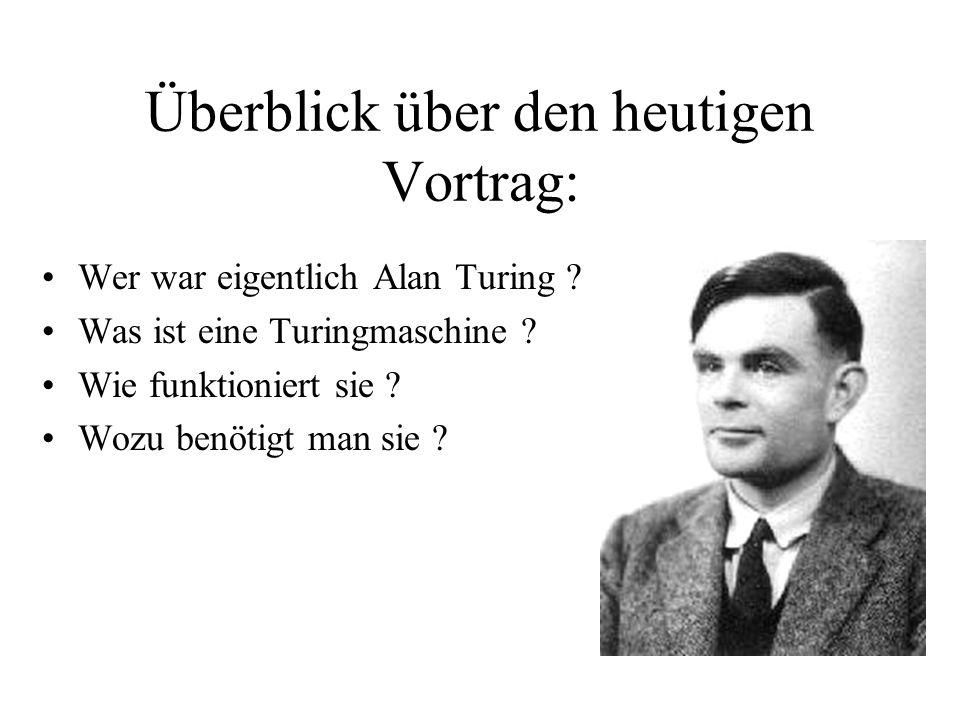 Wer war eigentlich Alan Turing ? Was ist eine Turingmaschine ? Wie funktioniert sie ? Wozu benötigt man sie ? Überblick über den heutigen Vortrag: