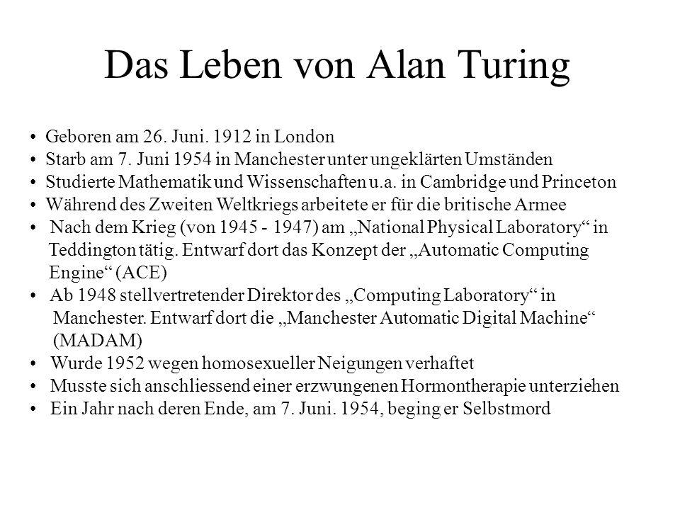 Das Leben von Alan Turing Geboren am 26. Juni. 1912 in London Starb am 7. Juni 1954 in Manchester unter ungeklärten Umständen Studierte Mathematik und